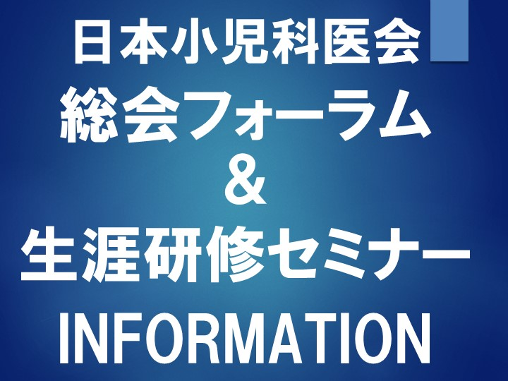 日本小児科医会 総会フォーラム&生涯研修セミナー INFORMATION